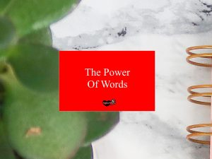 The Power Of Words: The Colossal Influence On Your Life