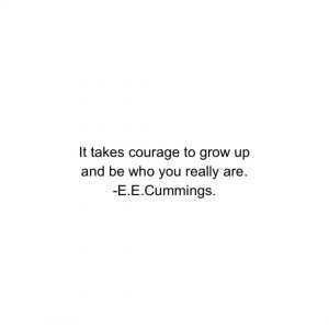A quote by EE Cummings that took me 23 years to realize. ''It takes courage to grow up and be who you really are.''