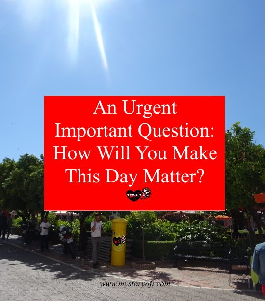 An-Urgent-Important-Question-How-will-you-make-this-day-matter