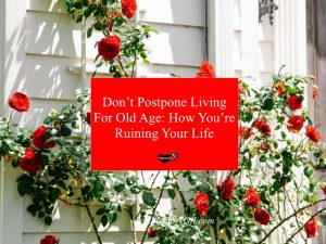 Don't Postpone Living For Old Age You're Ruining Your Life