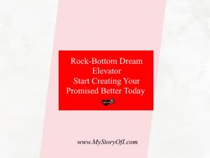 rock-bottom dream elevator; start creating your promised better today